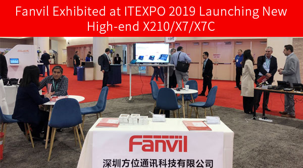 Fanvil Exhibited at ITEXPO 2019 Launching New High-end X210/X7/X7C